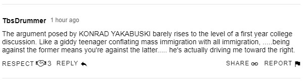 The argument posed by KONRAD YAKABUSKI barely rises to the level of a first year college discussion. Like a giddy teenager conflating mass immigration with all immigration, .....being against the former means you're against the latter..... he's actually driving me toward the right.